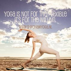 Yoga is not for the flexible. It's for the willing. #yoga http://www.shivohamyoga.nl #yoga