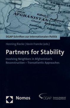 Partners for stability : involving neighbors in Afghanistan's reconstruction : transatlantic approaches / Henning Riecke, Kevin Francke (eds.). -- Baden-Baden :  Nomos,  2013.