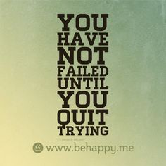 You have not failed until you quit trying  Gordon B Hinckley