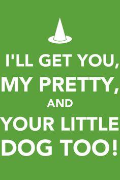 I'll get you, my pretty, and your little dog too!!