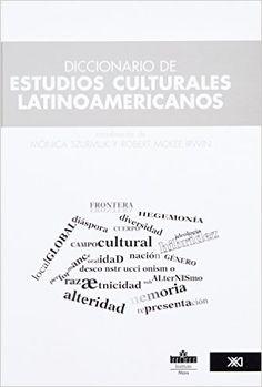 Diccionario de estudios culturales latinoamericanos / coordinación de Mónica Szurmuk y Robert McKee Irwin ; Silvana Rabinovich ... [et al.] Publicación México, D.F. : Instituto Mora : Siglo Ventiuno Editores, 2009
