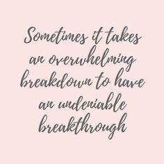 "I came across this quote today, randomly, and I don't think I've ever read truer words. ""Sometimes it takes an overwhelming breakdown to have an undeniable breakthrough. Inspirational Quotes About Strength, Great Quotes, Positive Quotes, Quotes To Live By, Me Quotes, Motivational Quotes, Inspire Quotes, Positive Mind, Meaningful Quotes"