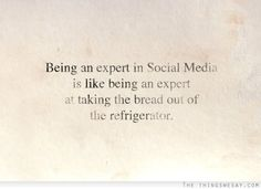 Being an expert in social media is like being an expert at taking the bread out of the refrigerator