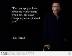 Dr House - the concept you have about me won't change who I am, but it will change my concept of you Dr House Quotes, Life Quotes, Wisdom Quotes, The Words, Movie Quotes, Funny Quotes, Lyric Quotes, Lyrics, Favorite Quotes