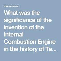What was the significance of the invention of the Internal Combustion Engine in the history of Technology? - Quora