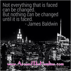 """Words to Live By: """"Not everything that is faced can be changed. But nothing can be changed until it is faced."""" - James Baldwin  #WordsToLiveBy #AroundTheHemline #Quotes #LifeQuotes #Motivation #Inspiration #Blogger #LifeBlogger #LifeStyle #PositiveThinking #MakeChanges #Actions #BetterYou #BetterLife http://aroundthehemline.com/2013/08/27/words-to-live-by-08-27-13-face-the-change/"""