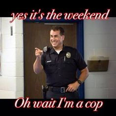 Police Humor and yes, I'm working THIS weekend.