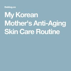 My Korean Mother's Anti-Aging Skin Care Routine