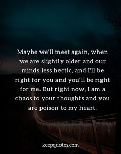Maybe we'll meet again, when we are slightly older and our minds less hectic, and I'll be right for you and you'll be right for me. One Sided Relationship Quotes, Troubled Relationship Quotes, Heartbreak Quotes, Breakup Quotes, Meet Again Quotes, Quotes To Live By, Deep Quotes, Best Friend Poems, Night Quotes Thoughts