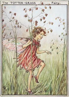 The leaves on the tree-tops Dance in the breeze; Totter-grass dances And sways like the trees— Shaking and quaking! While through it there goes, Dancing, a fairy, On lightest of toes. (Totter-grass is also called Quaking-grass.)