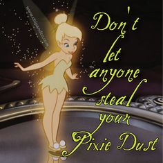 Never let anyone steal your pixie dust?