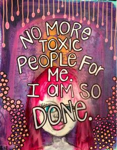 No more toxic people and I have noticed a huge difference... I am truely happy