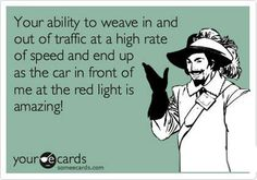 """""""Your ability to weave in and out of traffic at a high rate of speed and end up as the car in front of me at the red light is amazing!"""""""