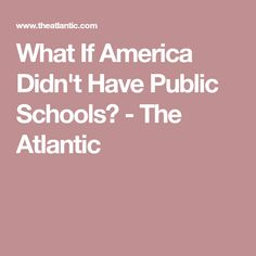 What If America Didn't Have Public Schools? - The Atlantic
