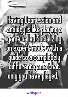 Having Depression and anxiety is like playing a game called Socializing on expert mode with a guide to a completely different game that only you have played.