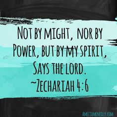 """""""Not by might, nor by power, but by my spirit, says the Lord."""" ~Zechariah 4:6"""