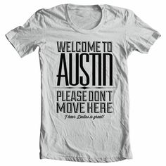 SXSW: Welcome to Austin. Please don't move here. (I hear Dallas is great) Sassy Shirts, Great T Shirts, T Shirts For Women, Only In Texas, Texas Forever, Loving Texas, Down South, Austin Tx, How To Plan