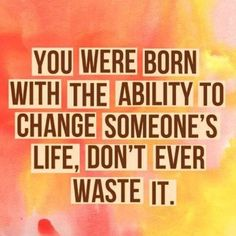 You were born with the ability to change someone's life; embrace it wisely.