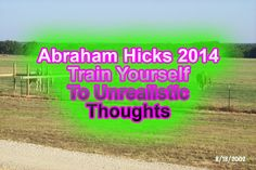 Abraham Hicks September 2014 Train Yourself to Unrealistic Thoughts