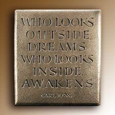 """Who looks outside dreams. Who looks inside awakens.""  Carl Jung"