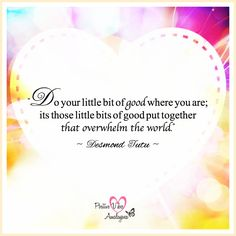 """Do your little bit of good where you are; its those little bits of good put together that overwhelm the world."" ~ Desmond Tutu"