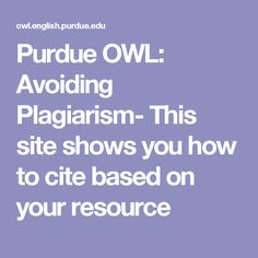 Purdue OWL: Avoiding Plagiarism- This site shows you how to cite based on your resource