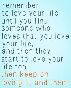 Remember to love your life until you find someone who loves that you love your life, and then they start to love your life too, then keep on loving it and them. Love quote