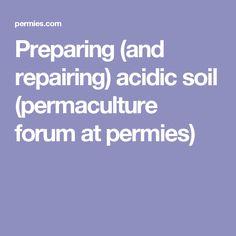 Preparing (and repairing) acidic soil (permaculture forum at permies)