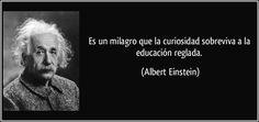 """... """"Es un milagro que la curiosidad sobreviva a la educación reglada"""". Albert Einstein."""