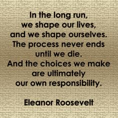 In the long run, we shape our lives, and we shape ourselves. The process never ends until we die. And the choices we make are ultimately our own responsibility. #quote #motivation #InspirationalQuotes #EleanorRoosevelt
