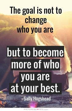 The goal is not to change who you are but to become more of who you are at your best. Picture Quotes.