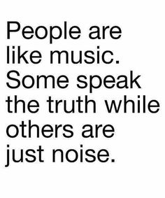 People are like music. Some speak the truth while others are just noise.