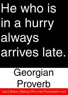 He who is in a hurry always arrives late. - Georgian Proverb #proverbs #quotes