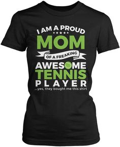 I am a proud Mom of a freaking awesome tennis player ...yes, they bought me this t-shirt The perfect t-shirt for any equally awesome Mom of a tennis player. Order yours today! Premium, Women's Fit & L