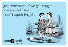 Just remember, if we get caught, you are deaf and I don't speak English.