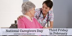 NATIONAL CAREGIVERS DAY � THIRD FRIDAY IN FEBRUARY - National Caregivers Day is observed annually on the third Friday in February.  Across the nation dedicated health care professionals serve those who require long-term or hospice care.  National Caregivers Day honors those men and women dedicated to providing these vital services.