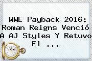 http://tecnoautos.com/wp-content/uploads/imagenes/tendencias/thumbs/wwe-payback-2016-roman-reigns-vencio-a-aj-styles-y-retuvo-el.jpg Payback 2016. WWE Payback 2016: Roman Reigns venció a AJ Styles y retuvo el ..., Enlaces, Imágenes, Videos y Tweets - http://tecnoautos.com/actualidad/payback-2016-wwe-payback-2016-roman-reigns-vencio-a-aj-styles-y-retuvo-el/