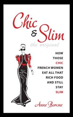 Chic & Slim: How Those Chic French Women Eat All That Rich Food And Still Stay Slim by Anne Barone