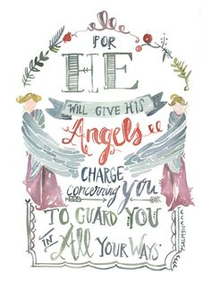 He will give his angles charge concerning you to guard you in all your ways - Psalm 91:11 PRINT