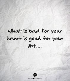 What is bad for your heart is good for your Art....