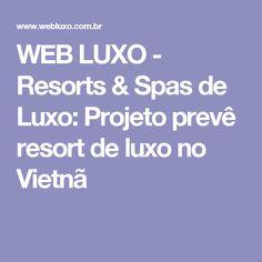 WEB LUXO - Resorts & Spas de Luxo: Projeto prevê resort de luxo no Vietnã
