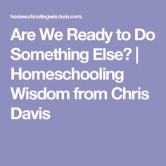 Are We Ready to Do Something Else? | Homeschooling Wisdom from Chris Davis