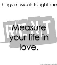 Things Musicals Taught Me: RENT... Measure your life in love.  Fill up those 525,600 minutes a year with love, and make it count.