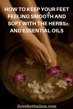 How To Keep Your Feet Feeling Smooth And Soft With The Herbs And Essential Oils
