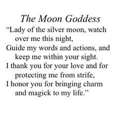 The Moon Goddess: Lady of the silver moon, watch over me this night, Guide my words and actions, and keep me within your sight. I thank you for your love and for protecting me from strife. I honor you for bringing charm and magick to my life. #wicca #witchcraft