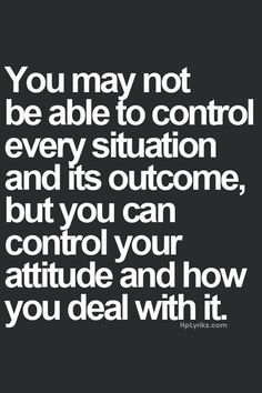 You are definitely NOT able to control ANY situation or outcome. You can only control your attitude to it all.  More at: http://livinglearningandloving.com/things-we-like-and-love/