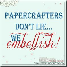 Papercrafters don't lie... we embellish!    Party Time Tuesdays Challenge Blog with Your Daily Dose of Inspiration.   Blog: http://partytimetuesdays.blogspot.com/ Facebook: https://www.facebook.com/pages/Party-Time-Tuesdays/130149147050159