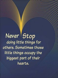 Quotes Never stop doing little things for others. Sometimes those little things occupy the biggest part of their hearts.