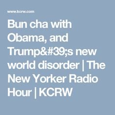 Bun cha with Obama, and Trump's new world disorder | The New Yorker Radio Hour | KCRW
