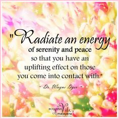 """Radiate an energy of serenity and peace so that you have an uplifting effect on those you come into contact with."" ~ Dr. Wayne Dyer ..*"